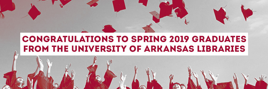 Congratulations to Spring 2019 Graduates from the University of Arkansas Libraries