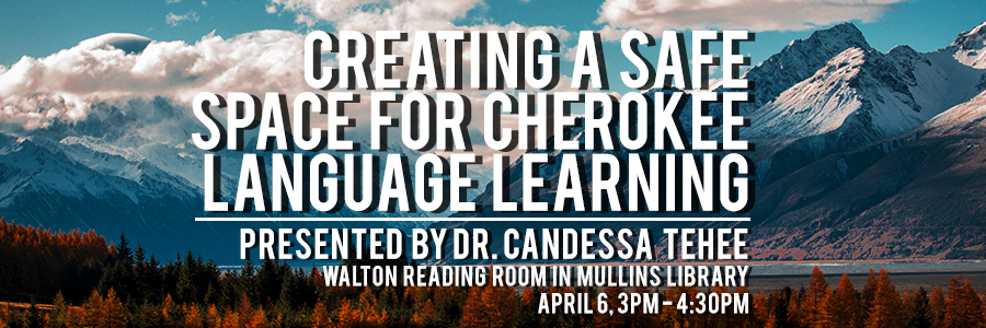 Creating a Safe Space for Cherokee Language Learning -- Presented by Dr. Candessa Tehee -- Walton Reading Room in Mullins Library April 6, 3PM-4:30PM
