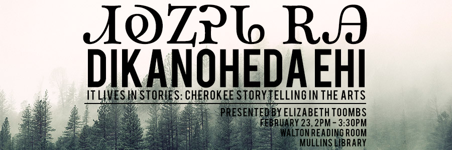 Dikanoheda Ehi -- It Lives in Stories: Cherokee Story Telling in the Arts -- Presented by Elizabeth Toombs; February 23, 2PM - 3:30PM; Walton Reading Room, Mullins Library