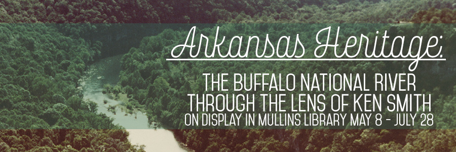 Arkansas Heritage: The Buffalo National River Through the Lens of Ken Smith. On display in Mullins Library May 8 - July 28.