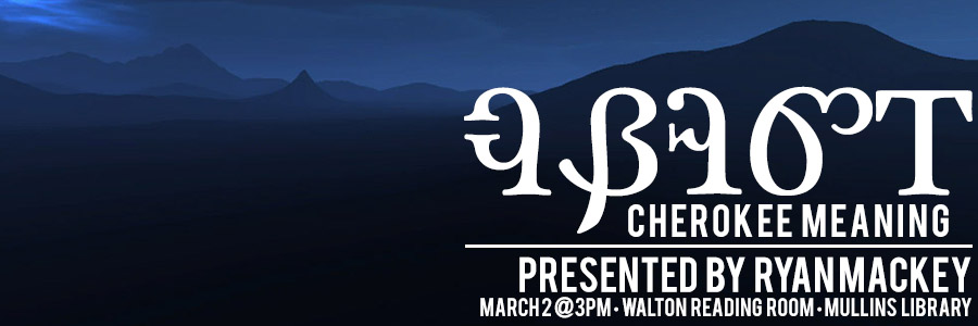 Cherokee Meaning Presented by Ryan Mackey -- March 2 3PM - Walton Reading Room - Mullins Library
