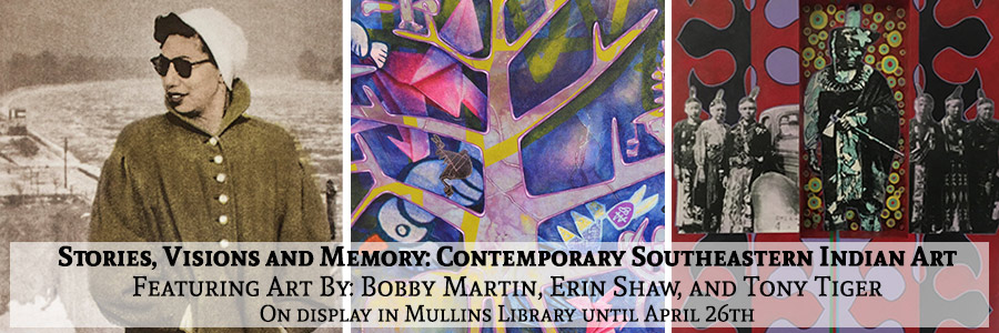 Stories, Visions and Memory: Contemporary Southeastern Indian Art. Featuring art by Bobby Martin, Erin Shaw, and Tony Tiger on display in Mullins Library until April 26th.